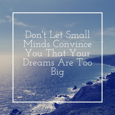 Don't Let Small Minds Convince You That Your Dreams Are Too Big.jpg